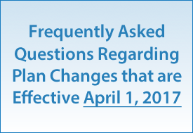 Frequently Asked Questions Regarding Plan Changes that are Effective April 1, 2017